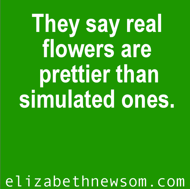 They say real flowers are prettier than simulated ones. Write the story.